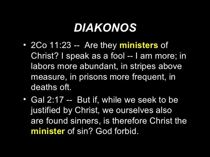 DIAKONOS <ul><li>2Co 11:23 --  Are they  ministers   of Christ? I speak as a fool -- I am more; in labors more abundant, i...