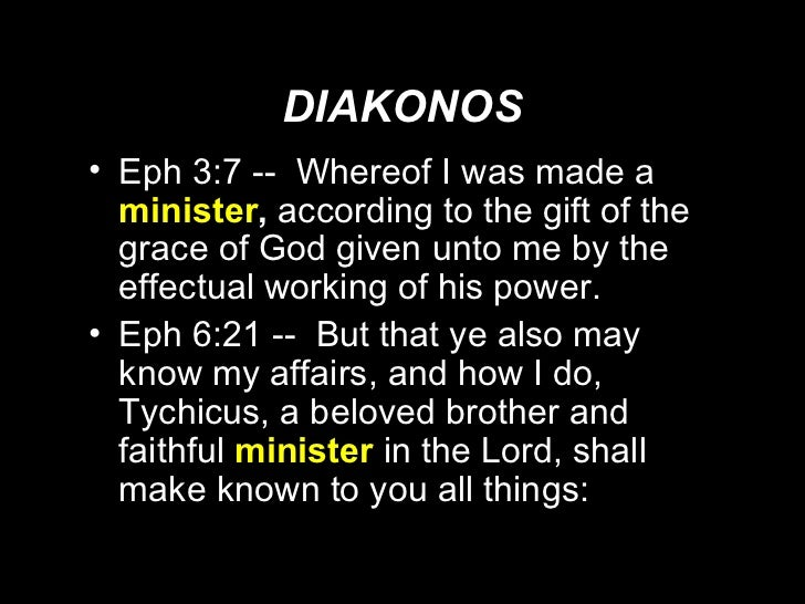 DIAKONOS <ul><li>Eph 3:7 --  Whereof I was made a  minister ,  according to the gift of the grace of God given unto me by ...