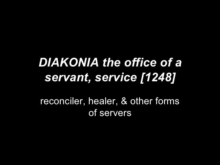 DIAKONIA the office of a servant, service [1248] reconciler, healer, & other forms of servers