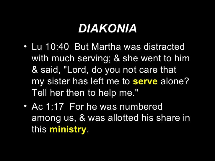 DIAKONIA <ul><li>Lu 10:40  But Martha was distracted with much serving; & she went to him & said, &quot;Lord, do you not c...