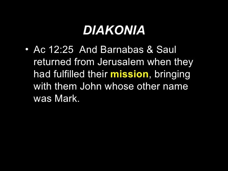 DIAKONIA <ul><li>Ac 12:25  And Barnabas & Saul returned from Jerusalem when they had fulfilled their  mission , bringing w...