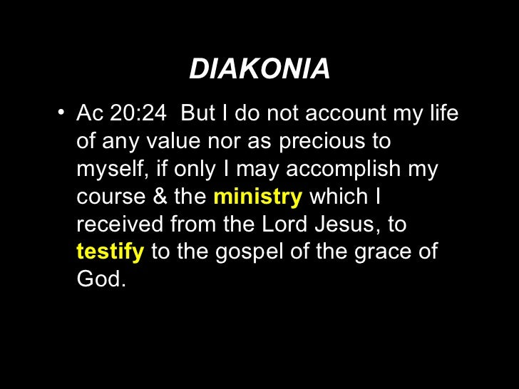 DIAKONIA <ul><li>Ac 20:24  But I do not account my life of any value nor as precious to myself, if only I may accomplish m...