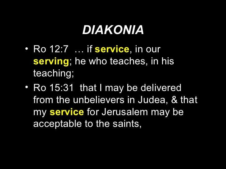 DIAKONIA <ul><li>Ro 12:7  … if  service , in our  serving ; he who teaches, in his teaching; </li></ul><ul><li>Ro 15:31  t...