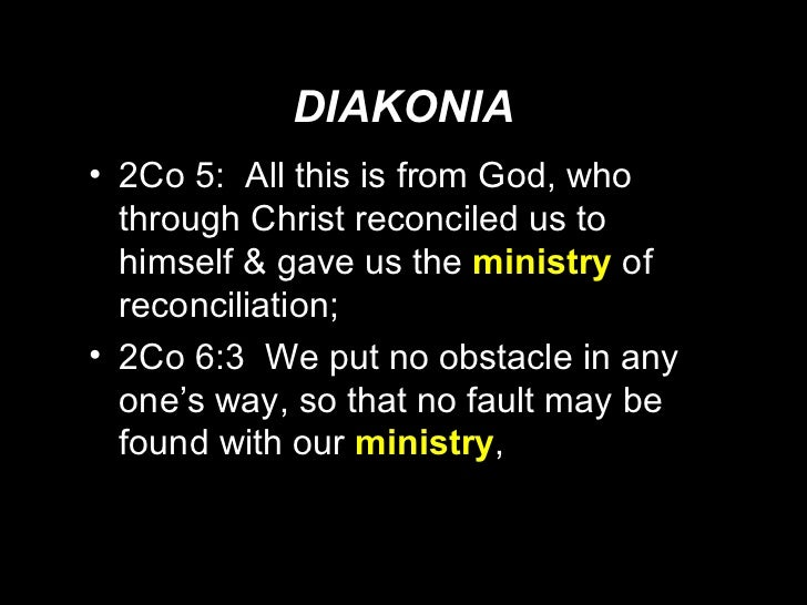 DIAKONIA <ul><li>2Co 5:  All this is from God, who through Christ reconciled us to himself & gave us the  ministry   of re...