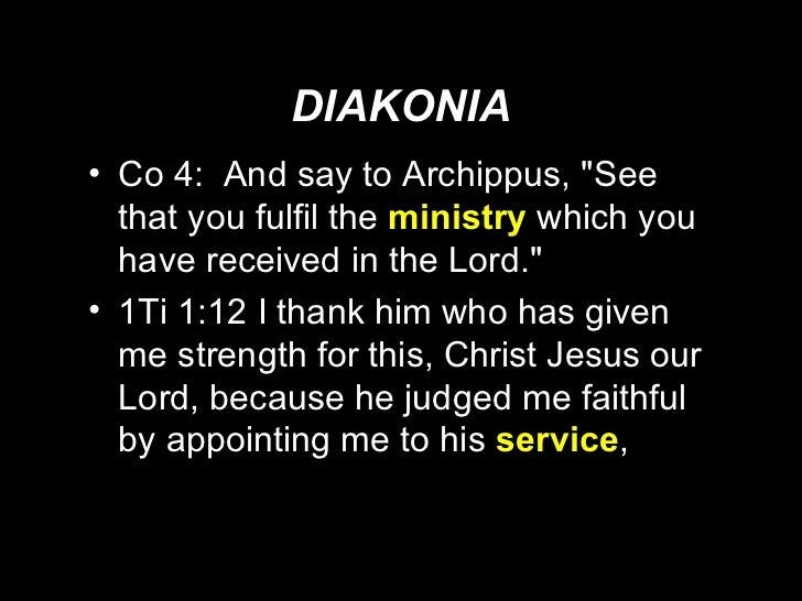 DIAKONIA <ul><li>Co 4:  And say to Archippus, &quot;See that you fulfil the  ministry   which you have received in the Lor...