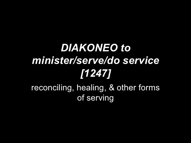 DIAKONEO to minister/serve/do service [1247] reconciling, healing, & other forms of serving
