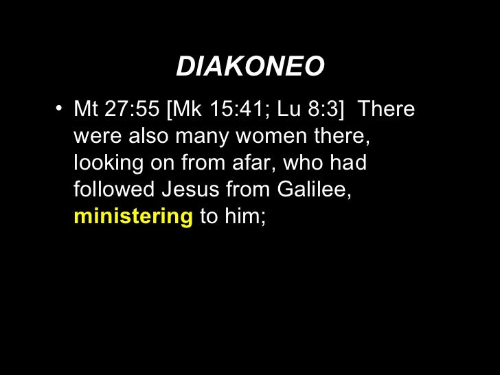 DIAKONEO <ul><li>Mt 27:55 [Mk 15:41; Lu 8:3]  There were also many women there, looking on from afar, who had followed Jes...