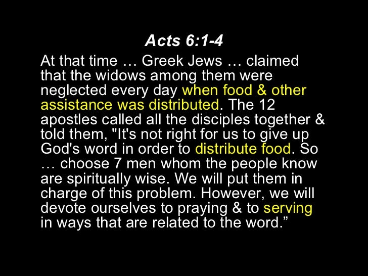 Acts 6:1-4 <ul><li>At that time … Greek Jews … claimed that the widows among them were neglected every day  when food & ot...
