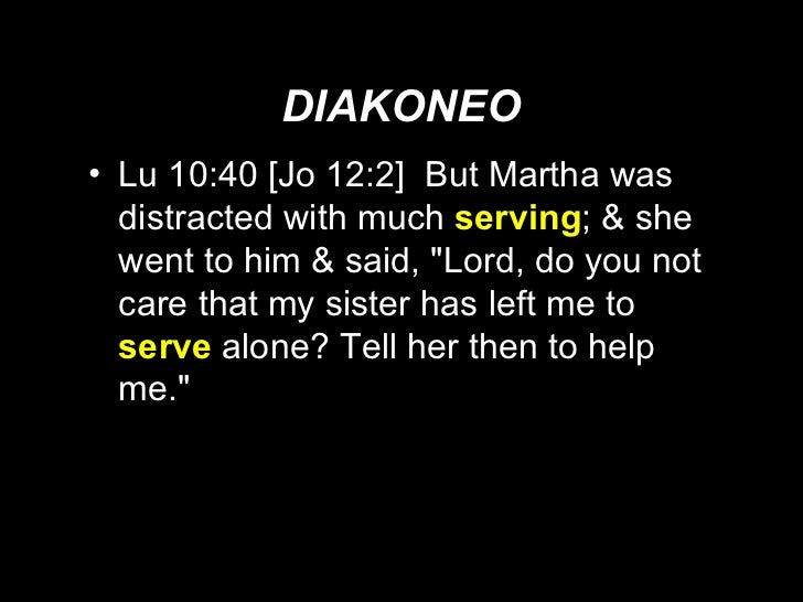 DIAKONEO <ul><li>Lu 10:40 [Jo 12:2]  But Martha was distracted with much  serving ; & she went to him & said, &quot;Lord, ...