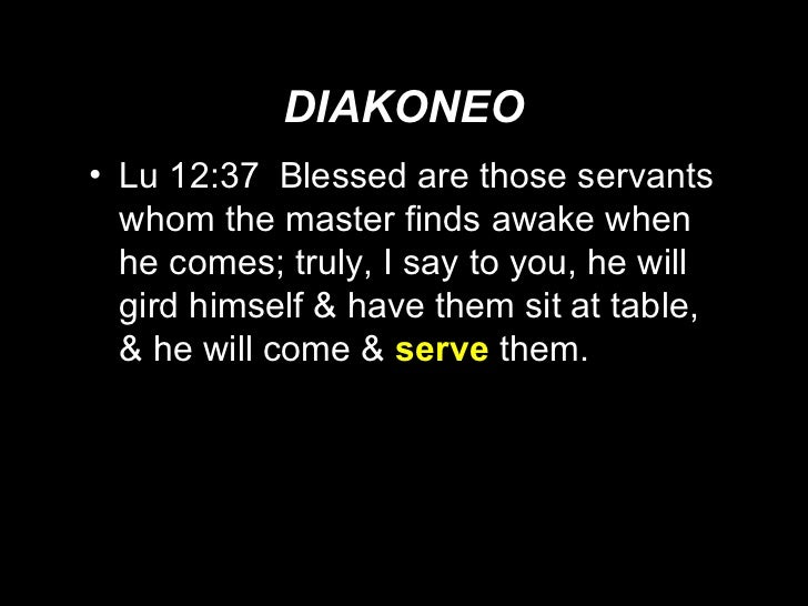 DIAKONEO <ul><li>Lu 12:37  Blessed are those servants whom the master finds awake when he comes; truly, I say to you, he w...