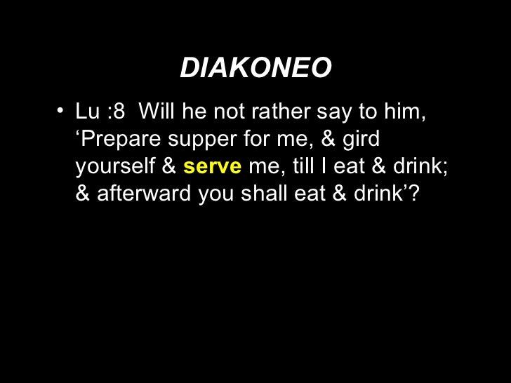 DIAKONEO <ul><li>Lu :8  Will he not rather say to him, 'Prepare supper for me, & gird yourself &  serve   me, till I eat &...