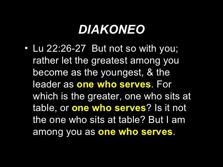 DIAKONEO <ul><li>Lu 22:26-27  But not so with you; rather let the greatest among you become as the youngest, & the leader ...