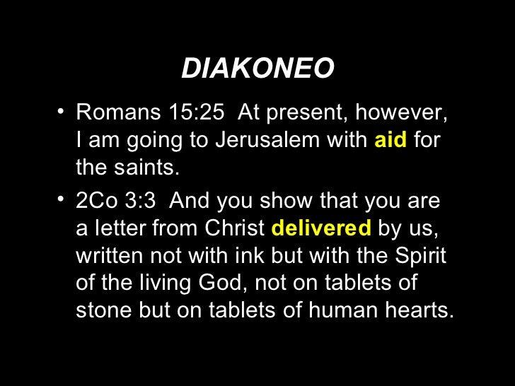 DIAKONEO <ul><li>Romans 15:25  At present, however, I am going to Jerusalem with  aid  for the saints. </li></ul><ul><li>2...