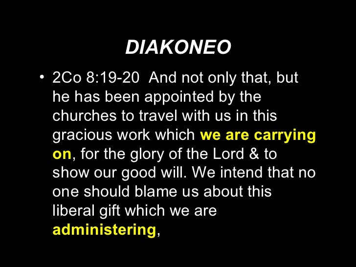 DIAKONEO <ul><li>2Co 8:19-20  And not only that, but he has been appointed by the churches to travel with us in this graci...