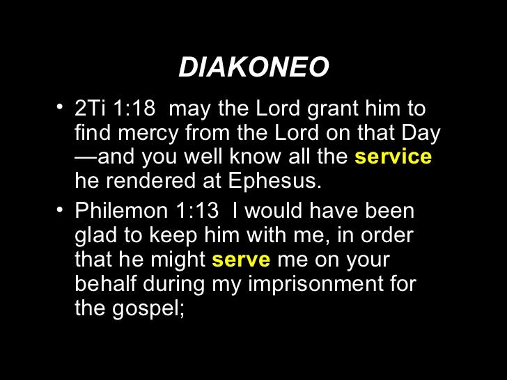 DIAKONEO <ul><li>2Ti 1:18  may the Lord grant him to find mercy from the Lord on that Day—and you well know all the  servi...