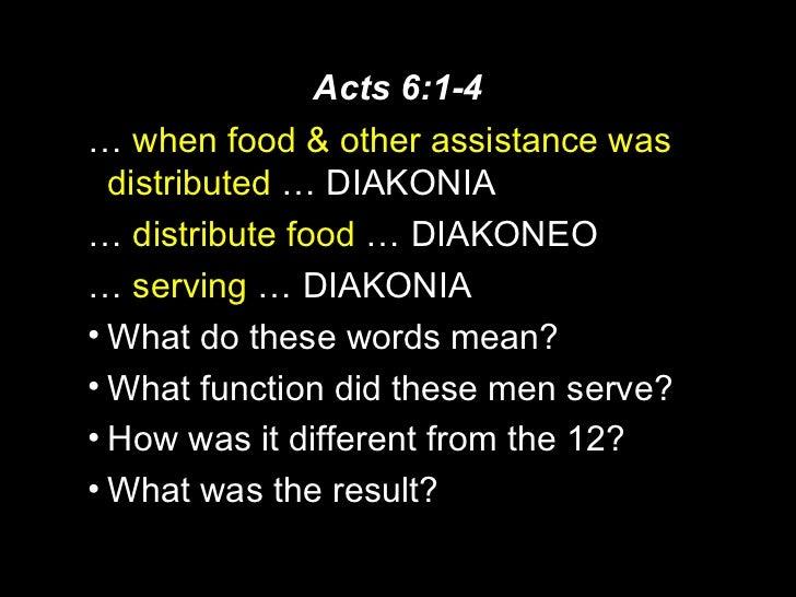 Acts 6:1-4 <ul><li>…  when food & other assistance was distributed   … DIAKONIA </li></ul><ul><li>…  distribute food  … DI...