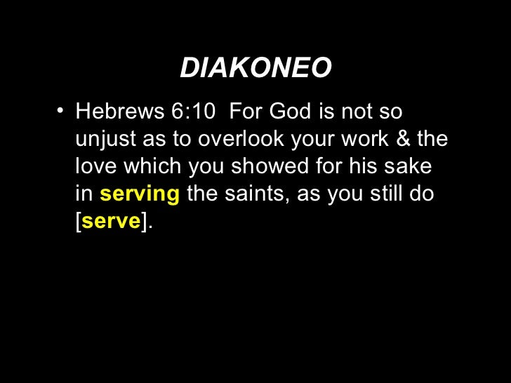 DIAKONEO <ul><li>Hebrews 6:10  For God is not so unjust as to overlook your work & the love which you showed for his sake ...