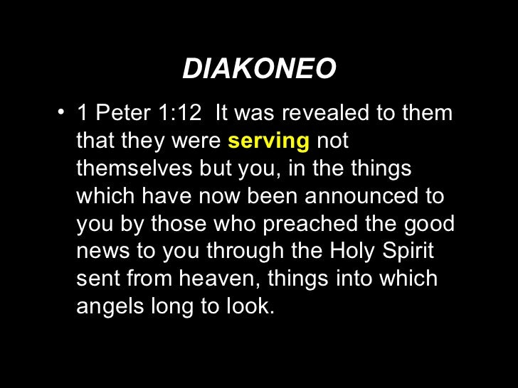 DIAKONEO <ul><li>1 Peter 1:12  It was revealed to them that they were  serving  not themselves but you, in the things whic...
