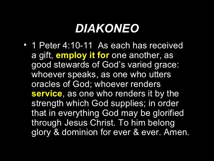 DIAKONEO <ul><li>1 Peter 4:10-11  As each has received a gift,  employ it for  one another, as good stewards of God's vari...