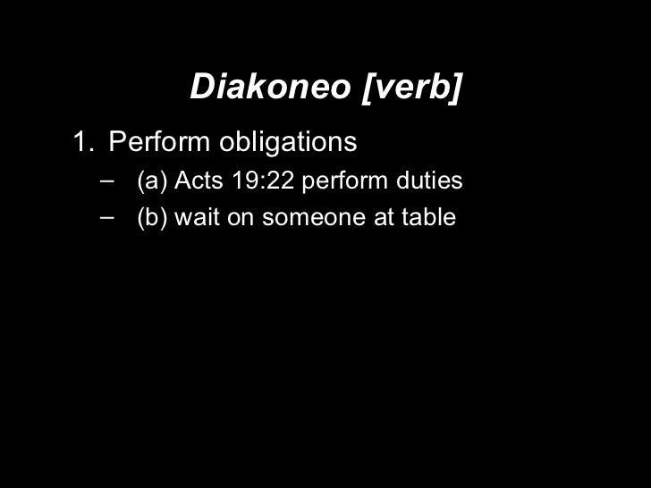 Diakoneo [verb] <ul><li>Perform obligations  </li></ul><ul><ul><li>(a) Acts 19:22 perform duties </li></ul></ul><ul><ul><l...