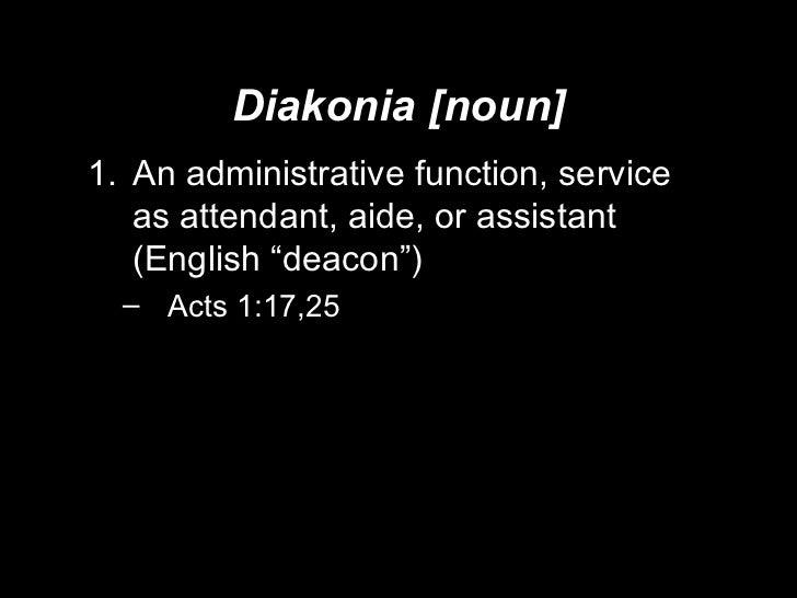 "Diakonia [noun] <ul><li>An administrative function, service as attendant, aide, or assistant (English ""deacon"") </li></ul>..."