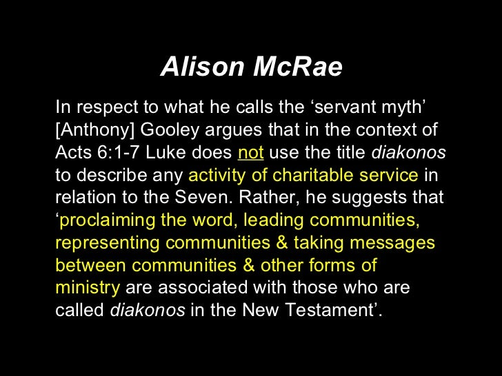 Alison McRae <ul><li>In respect to what he calls the 'servant myth' [Anthony] Gooley argues that in the context of Acts 6:...