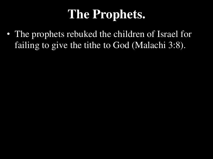 The Prophets.<br />The prophets rebuked the children of Israel for failing to give the tithe to God (Malachi 3:8). <br />