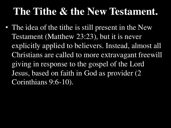 The Tithe & the New Testament.<br />The idea of the tithe is still present in the New Testament (Matthew 23:23), but it is...