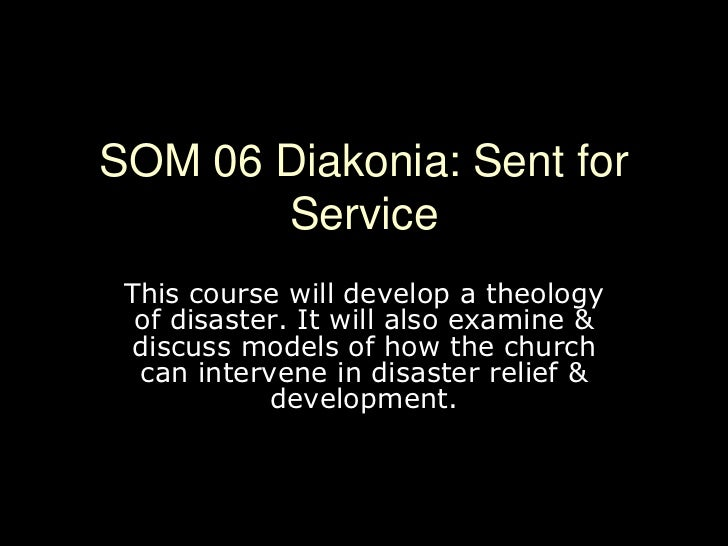 SOM 06 Diakonia: Sent for Service<br />This course will develop a theology of disaster. It will also examine & discuss mod...