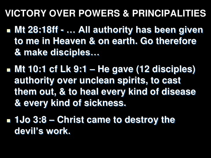 VICTORY OVER POWERS & PRINCIPALITIES   Col 2:15 – Powers & authorities disarmed,    made a public spectacle, Christ    tr...