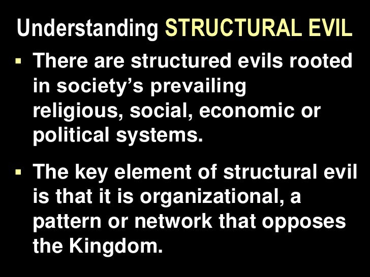 Structural evil is a system or pattern ofbeliefs or activities in  an organization orculture that hinders oropposes the ad...