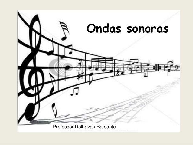 Ondas sonoras  Professor Dolhavan Barsante