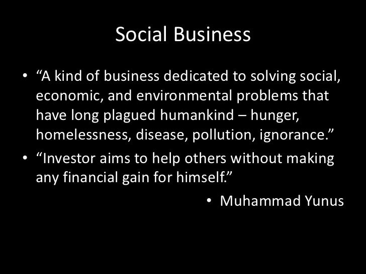"""Social Business<br />""""A kind of business dedicated to solving social, economic, and environmental problems that have long ..."""