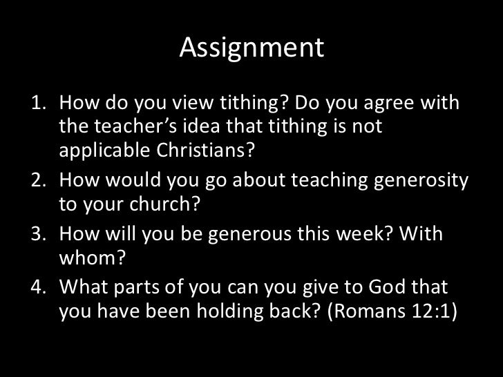 Assignment<br />How do you view tithing? Do you agree with the teacher's idea that tithing is not applicable Christians?<b...