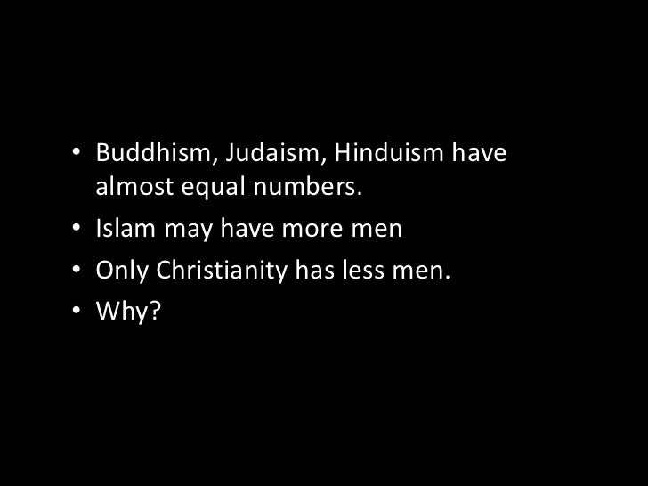 Buddhism, Judaism, Hinduism have almost equal numbers.<br />Islam may have more men<br />Only Christianity has less men.<b...