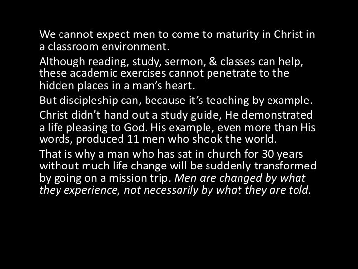We cannot expect men to come to maturity in Christ in a classroom environment. <br />Although reading, study, sermon, & cl...