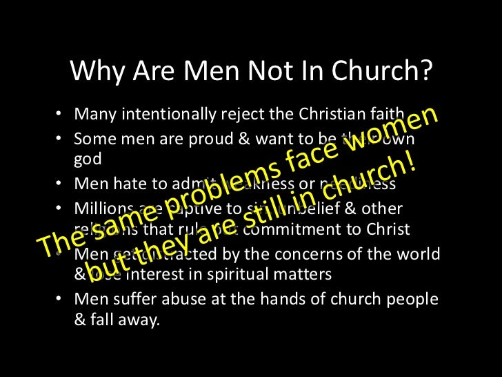 Why Are Men Not In Church?<br />Many intentionally reject the Christian faith<br />Some men are proud & want to be their o...