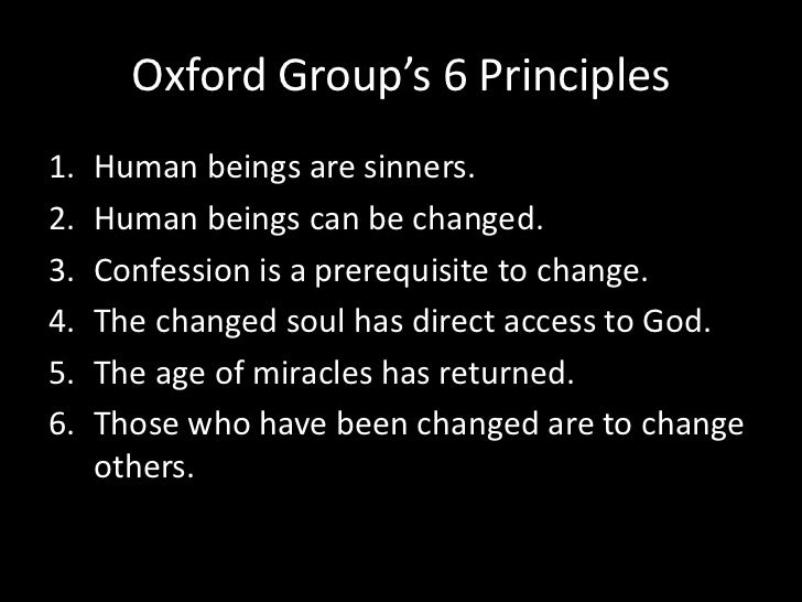 Oxford Group's 6 Principles<br />Human beings are sinners.<br />Human beings can be changed.<br />Confession is a prerequi...