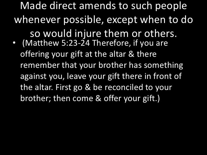 Made a list of all persons we had harmed & became willing to make amends to them all. <br />(Luke 6:31 Do to others as you...