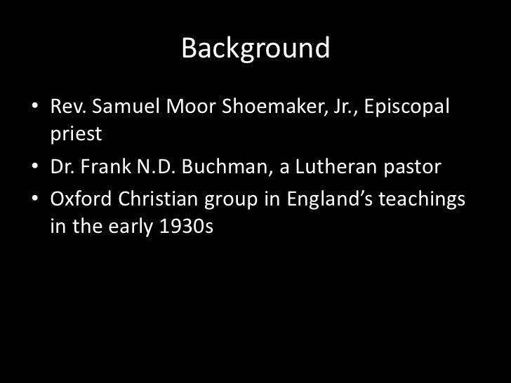 Background<br />Rev. Samuel Moor Shoemaker, Jr., Episcopal priest <br />Dr. Frank N.D. Buchman, a Lutheran pastor<br />Oxf...