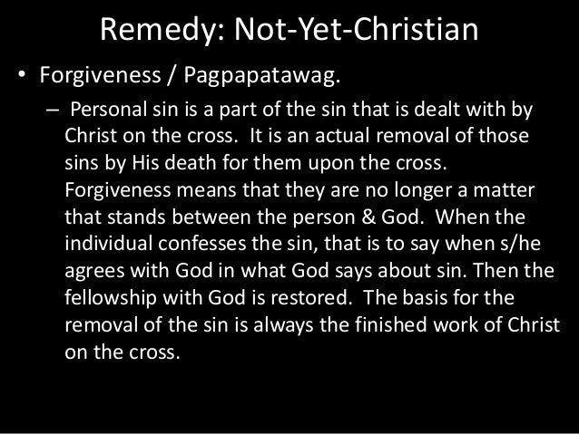 Remedy: Not-Yet-Christian • Forgiveness / Pagpapatawag. – Personal sin is a part of the sin that is dealt with by Christ o...