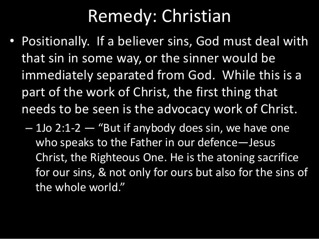 Remedy: Christian • Positionally. If a believer sins, God must deal with that sin in some way, or the sinner would be imme...