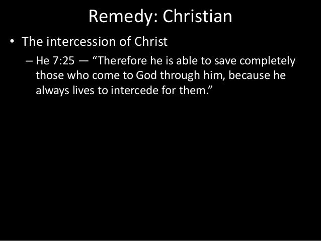 """Remedy: Christian • The intercession of Christ – He 7:25 — """"Therefore he is able to save completely those who come to God ..."""