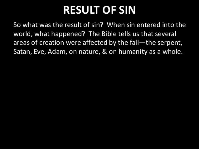 RESULT OF SIN So what was the result of sin? When sin entered into the world, what happened? The Bible tells us that sever...