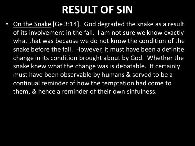 RESULT OF SIN • On the Snake [Ge 3:14]. God degraded the snake as a result of its involvement in the fall. I am not sure w...