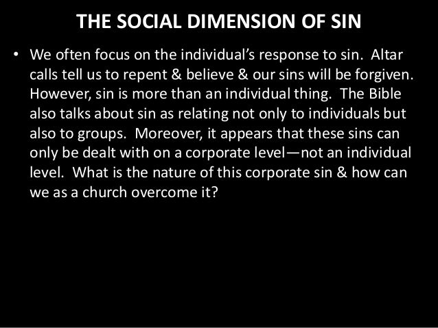 THE SOCIAL DIMENSION OF SIN • We often focus on the individual's response to sin. Altar calls tell us to repent & believe ...