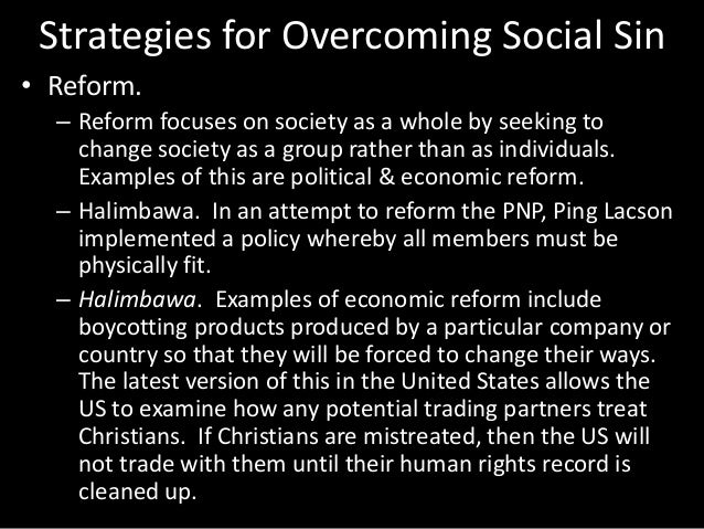 Strategies for Overcoming Social Sin • Reform. – Reform focuses on society as a whole by seeking to change society as a gr...