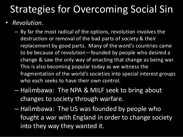 Strategies for Overcoming Social Sin • Revolution. – By far the most radical of the options, revolution involves the destr...