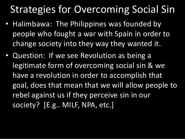 Strategies for Overcoming Social Sin • Halimbawa: The Philippines was founded by people who fought a war with Spain in ord...