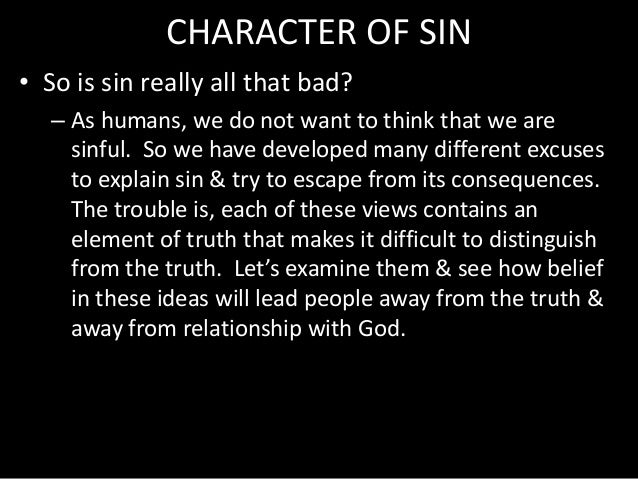 CHARACTER OF SIN • So is sin really all that bad? – As humans, we do not want to think that we are sinful. So we have deve...
